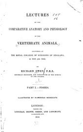 Lectures on the Comparative Anatomy and Physiology of the Vertebrate Animals: Delivered at the Royal College of Surgeons of England, in 1844 and 1846