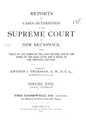 Reports of Cases Determined in the Appeal and Chancery Divisions and Selected Cases in the King's Bench and at Chambers of the Supreme Court of New Brunswick: With Tables of the Names of Cases Decided and Names of the Cases Cited and a Digest of the Principal Matters, Volume 31