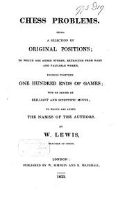 Chess Problems: Being a Selection of Original Positions, to which are Added Others, Extracted from Rare and Valuable Works, Forming Together One Hundred Ends of Games; Won Or Drawn by Brilliant and Scientific Moves