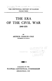 The Centennial History of Illinois: The era of the civil war, 1848-1870, by A.C. Cole, 1919