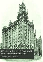 1846-1896. Fiftieth Anniversary of the Incorporation of the Pennsylvania Railroad Company: Held in Philadelphia, April 13th, 1896
