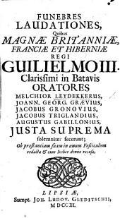 Funebres laudationes, quibus Magnæ Britanniæ, Franciæ et Hiberniæ Regi, Guilielmo III. ..., oratores M. Leydekkerus, J. G. Grævius, J. Gronovius, J. Triglandius, A. Gabillonius, justa suprema solemniter fecerunt, etc