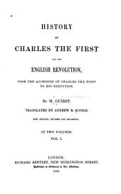 History of Charles the First and the English Revolution: From the Accession of Charles the First to His Execution, Volume 1