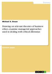 Drawing on relevant theories of business ethics, examine managerial approaches used in dealing with ethical dilemmas