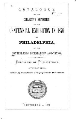 Catalogue of the Collective Exposition at the Centennial Exhibitions in 1876  at Philadelphia  of the Netherlands Booksellers  Association PDF