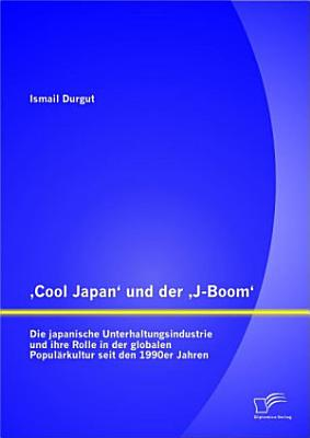 Cool Japan  und der  J Boom   Die japanische Unterhaltungsindustrie und ihre Rolle in der globalen Popul  rkultur seit den 1990er Jahren PDF
