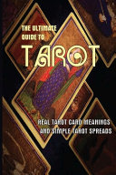 The Ultimate Guide To Tarot  Real Tarot Card Meanings And Simple Tarot Spreads PDF