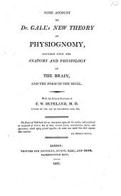 Some Account of Dr. Gall's New Theory of Physiognomy, Founded Upon the Anatomy and Physiology of the Brain, and the Form of the Skull: With the Critical Strictures of C.W. Hufeland, M.D.