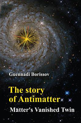 Story Of Antimatter  The  Matter s Vanished Twin
