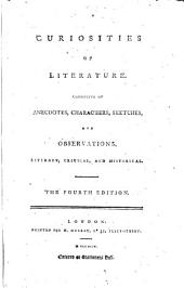 Curiosities of Literature Consisting of Anecdotes, Characters, Sketches and Observations Literary, Critical, and Historical, the Fourth Edition [Isaac Disraeli]