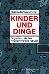 Kinder und Dinge: Dingwelten zwischen Kinderzimmer und FabLabs
