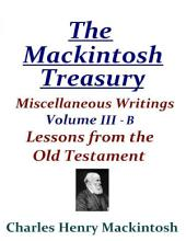 The Mackintosh Treasury - Miscellaneous Writings - Volume III-B: Lessons from the Old Testament