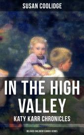"""IN THE HIGH VALLEY - Katy Karr Chronicles (Beloved Children's Books Series): Adventures of Katy, Clover and the Rest of the Carr Family (Including the story """"Curly Locks"""") - What Katy Did Series"""