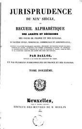 Jurisprudence du XIXe siècle, ou Recueil alphabétique des arrêts et décisions des cours de France et des Pays-Bas, en matière civile, criminelle, commerciale et administrative [...]: Volume12