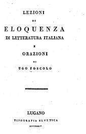 Lezioni di eloquenza di letteratura Italiana: e orazioni di Ugo Foscolo