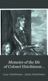 Memoirs of the life of Colonel Hutchinson ..: with original anecdotes of many of the most distinguished of his contemporaries and a summary review of public affairs, Volume 1