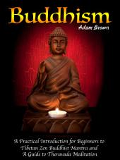 Buddhism: A Practical Introduction for Beginners to Tibetan Zen Buddhist Mantra and A Guide to Theravada Meditation