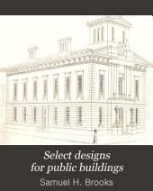 Select Designs for Public Buildings: Consisting of Plans, Elevations, Perspective Views, Sections, and Details, of Churches, Chapels, Schools, Alms-houses, Gas-works, Markets, and Other Buildings Erected for Public Purposes