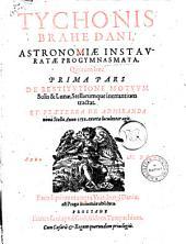 Tychonis Brahe Dani, Astronomiæ instauratæ progymnasmata. Quorum hæc prima pars De restitutione motuum solis & lunæ, stellarumque inerrantium tractat. Et præterea de admiranda noua stella anno 1572 exorta luculenter agit