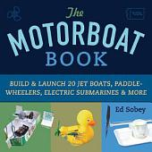 The Motorboat Book: Build and Launch 20 Jet Boats, Paddle-Wheelers, Electric Submarines and More