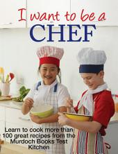 I Want to be a Chef: Learn to cook more than 100 great recipes from the Murdoch Books Test Kitchen