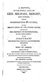 A report of the whole trial of Gen. Michael Bright, and others, before Washington & Peters in the Circuit Court of the United States in and for the District of Pennsylvania in the Third Circuit, on an indictment for obstructing, resisting, and opposing the execution of the writ of arrest, issued out of the District Court of Pennsylvania, in the case of Gideon Olmstead and others against the surviving executrices of David Rittenhouse, deceased