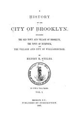 A History of the City of Brooklyn: Including the Old Town and Village of Brooklyn, the Town of Bushwick, and the Village and City of Williamsburgh, Volume 1