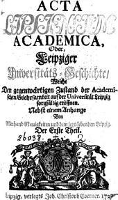 Acta Lipsiensium academica, oder, Leipziger Universitäts-Geschichte, 15 Theile [in 7 pt.].