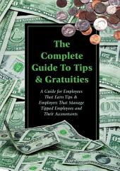 The Complete Guide to Tips & Gratuities: A Guide for Employees who Earn Tips & Employers who Manage Tipped Employees and Their Accountants