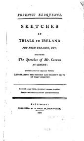 Forensic Eloquence: Sketches of Trials in Ireland for High Treason, Etc. Including the Speeches of Mr. Curran at Length: Accompanied by Certain Papers Illustrating the History and Present State of that Country
