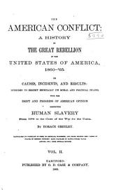 The American Conflict: A History of the Great Rebellion in the United States of America, 1860-'64 : It's Causes, Incidents, and Results : Intended to Exhibit Especially Its Moral and Political Phases : with the Drift and Progress of American Opinion Respecting Human Slavery : from 1776 to the Close of the War for the Union, Volume 2