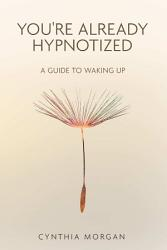 You re Already Hypnotized  A Guide to Waking Up PDF
