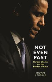 Not Even Past: Barack Obama and the Burden of Race: Barack Obama and the Burden of Race