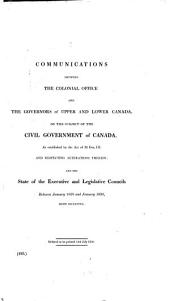 Communications Between the Colonial Office and the Governors of Upper and Lower Canada, on the Subject of the Civil Government of Canada, as Established by the Act of 31 Geo.III, and Respecting Alterations Therein: And the State of the Executive and Legislative Councils Between January 1828 and January 1830