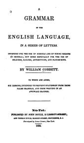 A Grammar of the English Language, in a Series of Letters: Intended for the Use of Schools and of Young Persons in General, But More Especially for the Use of Soldiers, Sailors, Apprentices and Plough Boys