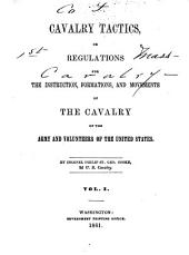Cavalry Tactics, Or, Regulations for the Instruction, Formations, and Movements of the Cavalry of the Army and Volunteers of the United States: Volume 1
