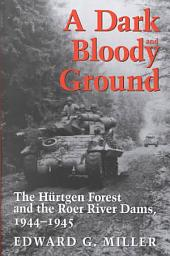 A Dark and Bloody Ground: The Hürtgen Forest and the Roer River Dams, 1944-1945