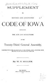 New Revised and Annotated Code of Iowa: Containing All the General Statutes of Iowa to July 4, 1888, Being the Iowa Code of 1873 as Amended by Subsequent Laws, and Including All the Other General Statutes Now in Force, Copiously Annotated from the Decisions of the Supreme Court, Down to and Including Those of the May Term, 1888, with an Appendix Containing the Organic Laws of Michigan, Wisconsin and Iowa, the Constitution of the United States, Constitution of Iowa, Naturalization Laws, Ordinance of 1787, Declaration of Independence, and the Revised Rules of the Supreme Court, Etc