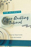 The Ultimate Paper Quilling Tutorial