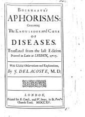 Boerhaave's Aphorisms concerning the Knowledge and Cure of Diseases. Translated from the last edition printed in Latin at Leyden, 1715. With useful observations and explanations by J. Delacoste