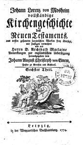 Johann Lorenz von Mosheims vollständige Kirchengeschichte des Neuen Testaments: Sechster Theil, Band 6