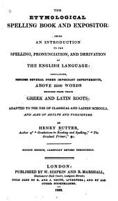 The Etymological Spelling Book and Expositor: Being an Introduction to the Spelling, Pronunciation, and Derivation of the English Language ... : Adapted to the Use of Classical and Ladies' Schools, and Also of Adults and Foreigners