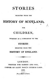 Stories selected from the History of Scotland for Children, intended as a companion to the Stories selected from the History of England