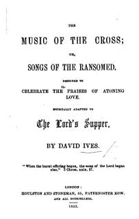 The Music of the Cross  Or  Songs of the Ransomed  Designed to Celebrate the Praises of Atoning Love  Especially Adapted to the Lord s Supper Book