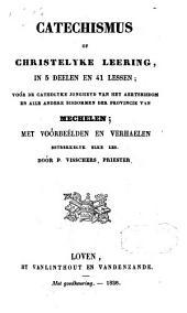 Catechismus of christelyke leering, in 5 deelen en 41 lessen; voor de catholyke jongheyd van het aertsbisdom en alle andere bisdommen der provincie van Mechelen; met voorbeelden en verhaelen betrekkelyk elke les