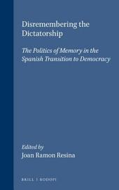 Disremembering the Dictatorship: The Politics of Memory in the Spanish Transition to Democracy