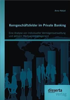 Kerngesch   ftsfelder im Private Banking  Eine Analyse von individueller Verm   gensverwaltung und aktivem Wertpapiermanagement PDF