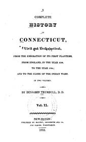 A Complete History of Connecticut, Civil and Ecclesiastical, from the Emigration of Its First Planters, from England, in the Year 1630, to the Year 1764; and to the Close of the Indian Wars: With an Appendix, Containing the Original Patent of New-England, Never Before Published in America, Volume 2