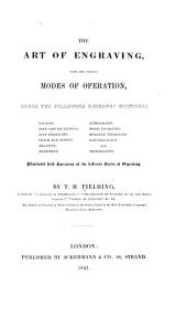 The Art of Engraving, with the Various Modes of Operation Under the Following Different Divisions: Etching, Soft-ground Etching, Line Engraving, Chalk and Stipple, Aquatint, Mezzotint, Lithography, Wood Engraving, Medallic Engraving, Electrography, and Photography : Illustrated with Specimens of the Different Styles of Engraving