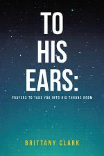 To His Ears: Prayers to take you into His Throne Room